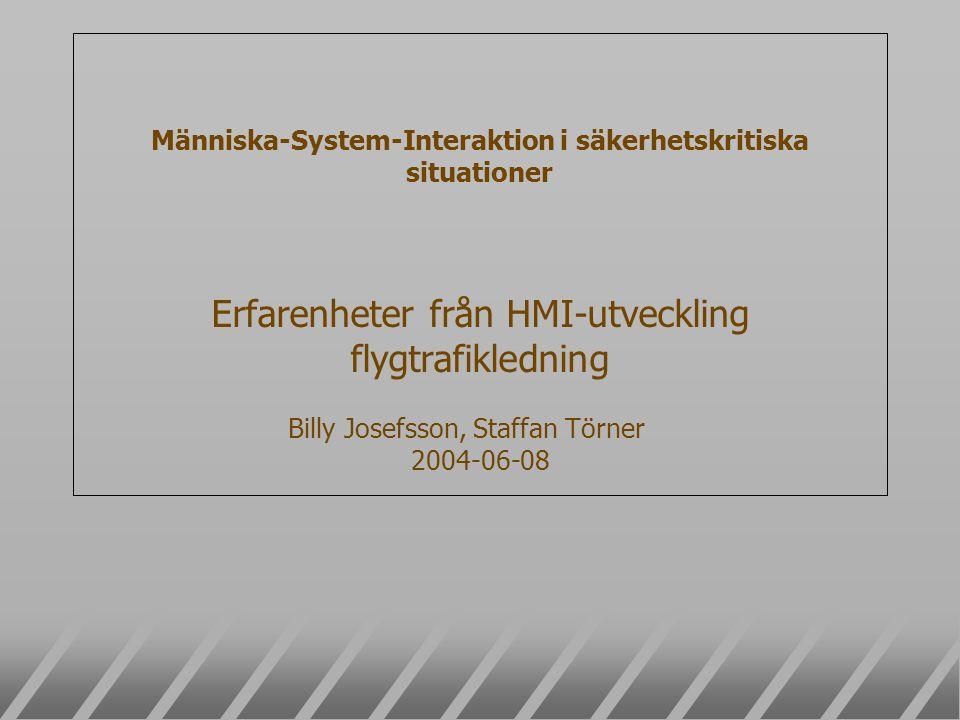 Människa-System-Interaktion i säkerhetskritiska situationer Erfarenheter från HMI-utveckling flygtrafikledning Billy Josefsson, Staffan Törner 2004-06-08