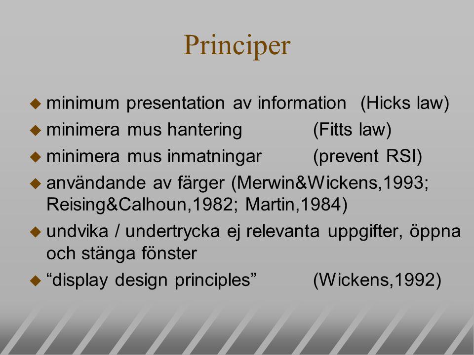 Principer u minimum presentation av information(Hicks law) u minimera mus hantering (Fitts law) u minimera mus inmatningar(prevent RSI) u användande av färger (Merwin&Wickens,1993; Reising&Calhoun,1982; Martin,1984) u undvika / undertrycka ej relevanta uppgifter, öppna och stänga fönster u display design principles (Wickens,1992)
