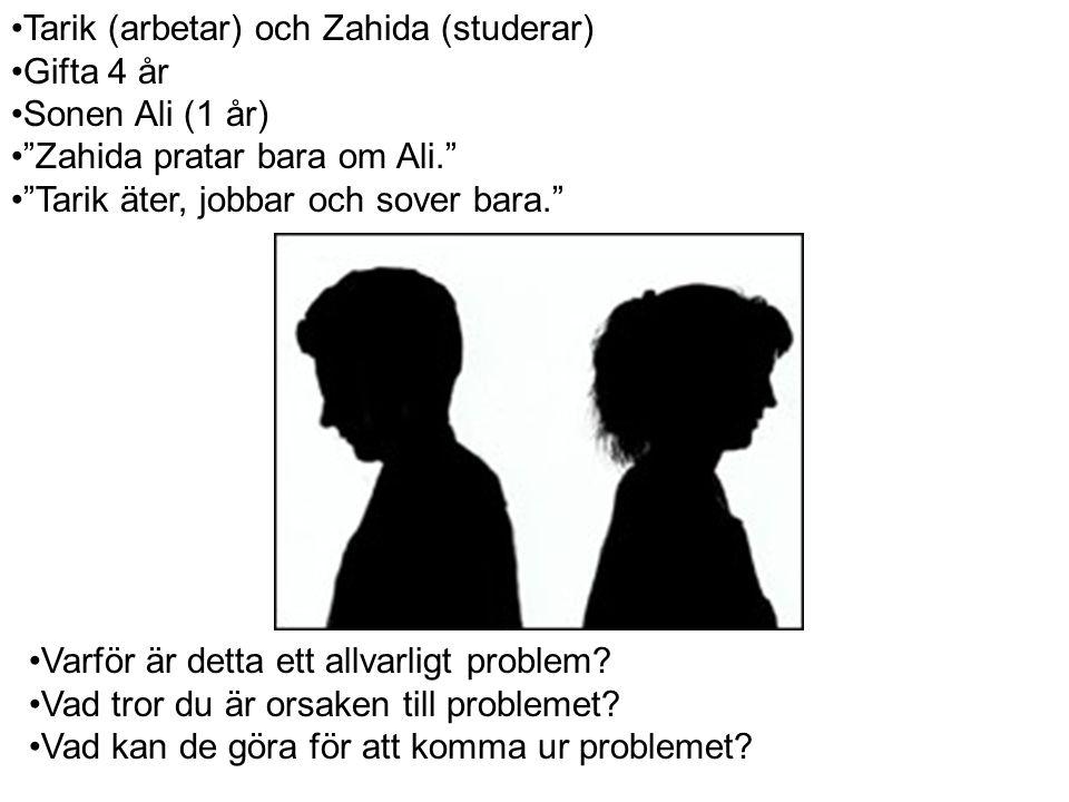 Tarik (arbetar) och Zahida (studerar) Gifta 4 år Sonen Ali (1 år) Zahida pratar bara om Ali. Tarik äter, jobbar och sover bara. Varför är detta ett allvarligt problem.