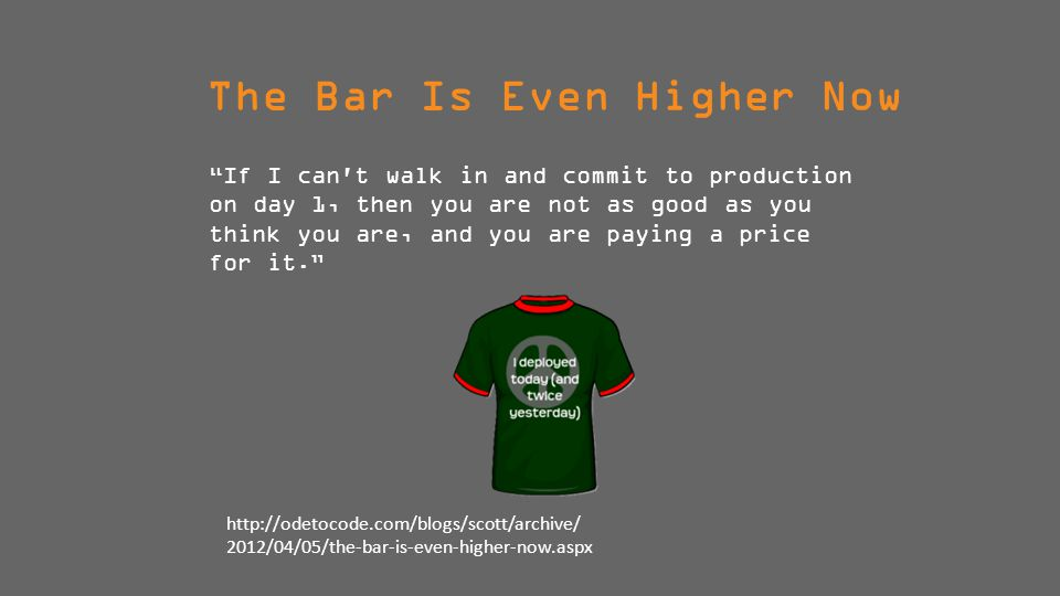 The Bar Is Even Higher Now If I can t walk in and commit to production on day 1, then you are not as good as you think you are, and you are paying a price for it. http://odetocode.com/blogs/scott/archive/ 2012/04/05/the-bar-is-even-higher-now.aspx