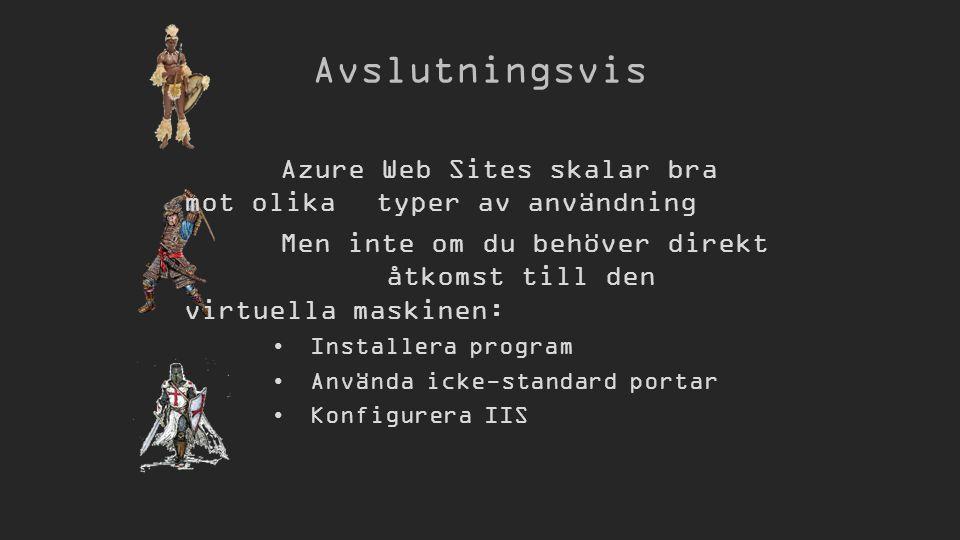 Avslutningsvis Azure Web Sites skalar bra mot olika typer av användning Men inte om du behöver direkt åtkomst till den virtuella maskinen: Installera program Använda icke-standard portar Konfigurera IIS