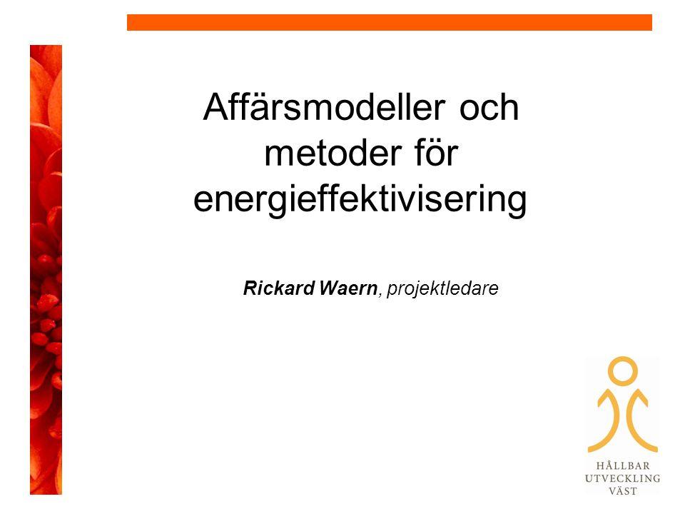 Affärsmodeller och metoder för energieffektivisering Rickard Waern, projektledare