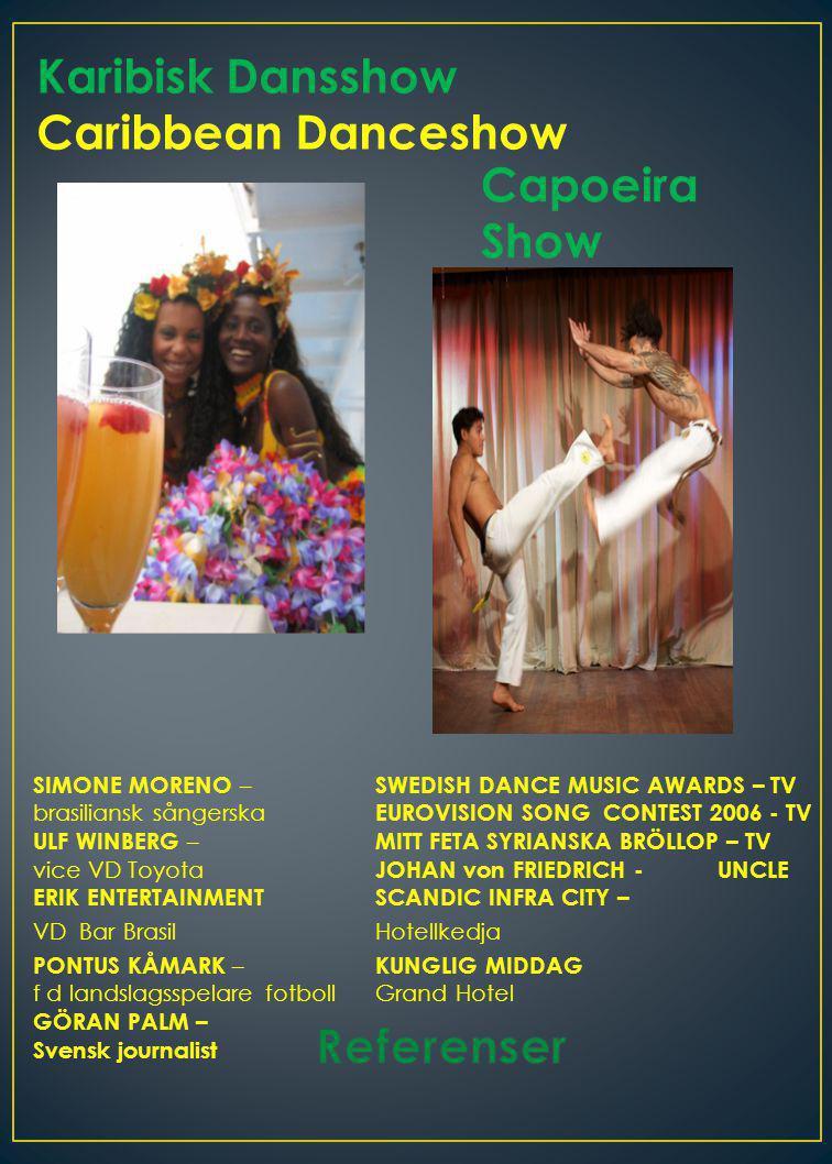 Karibisk Dansshow Caribbean Danceshow Capoeira Show SIMONE MORENO – SWEDISH DANCE MUSIC AWARDS – TV brasiliansk sångerska EUROVISION SONG CONTEST 2006 - TV ULF WINBERG – MITT FETA SYRIANSKA BRÖLLOP – TV vice VD Toyota JOHAN von FRIEDRICH -UNCLE ERIK ENTERTAINMENTSCANDIC INFRA CITY – VD Bar BrasilHotellkedja PONTUS KÅMARK – KUNGLIG MIDDAG f d landslagsspelare fotbollGrand Hotel GÖRAN PALM – Svensk journalist