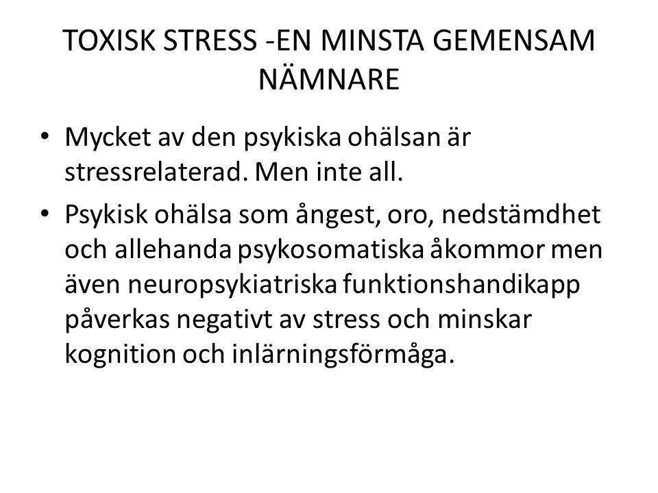 TOXISK STRESS -EN MINSTA GEMENSAM NÄMNARE Mycket av den psykiska ohälsan är stressrelaterad. Men inte all. Psykisk ohälsa som ångest, oro, nedstämdhet