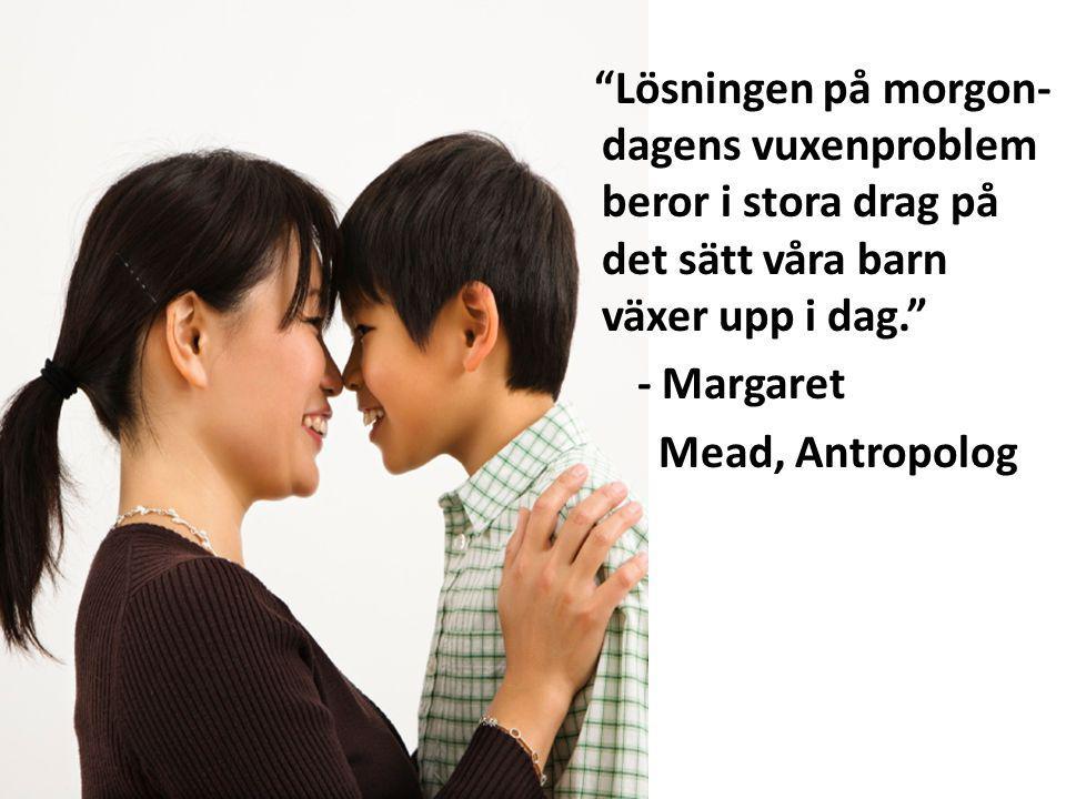 Lösningen på morgon- dagens vuxenproblem beror i stora drag på det sätt våra barn växer upp i dag. - Margaret Mead, Antropolog