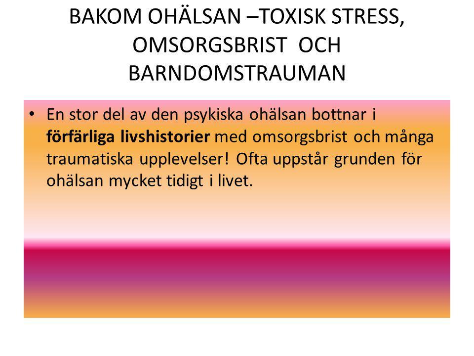 BAKOM OHÄLSAN –TOXISK STRESS, OMSORGSBRIST OCH BARNDOMSTRAUMAN En stor del av den psykiska ohälsan bottnar i förfärliga livshistorier med omsorgsbrist och många traumatiska upplevelser.