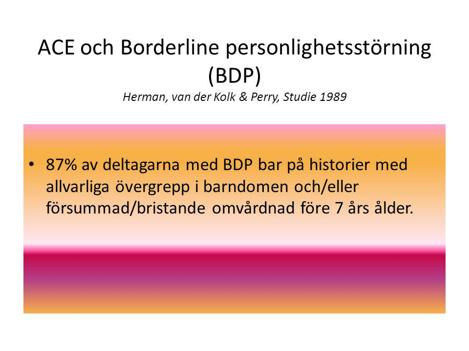 ACE och Borderline personlighetsstörning (BDP) Herman, van der Kolk & Perry, Studie 1989 87% av deltagarna med BDP bar på historier med allvarliga övergrepp i barndomen och/eller försummad/bristande omvårdnad före 7 års ålder.