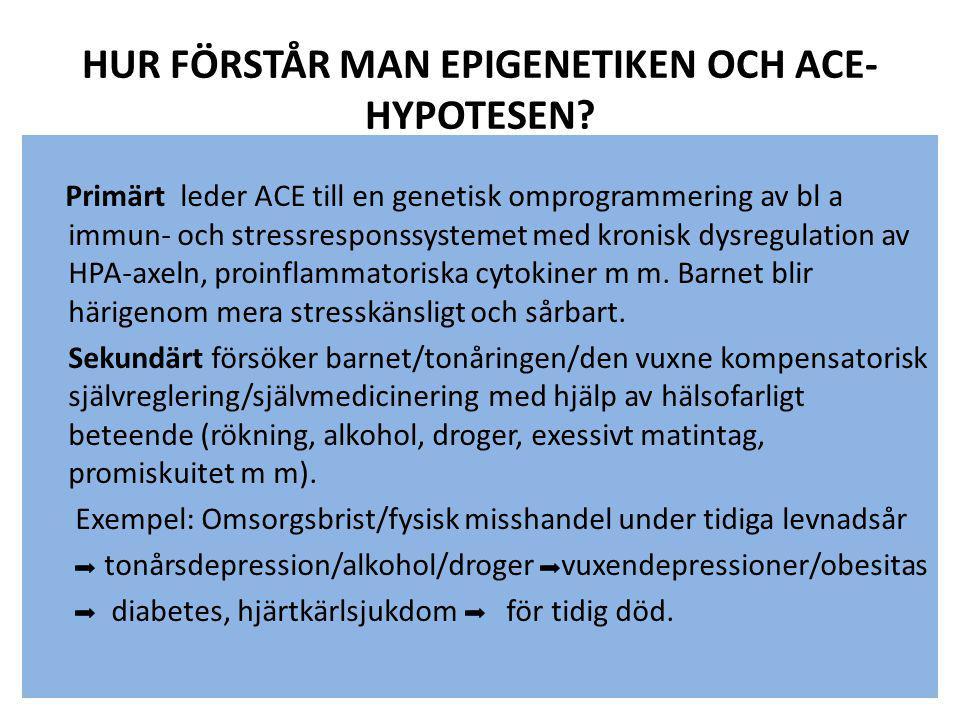 HUR FÖRSTÅR MAN EPIGENETIKEN OCH ACE- HYPOTESEN? Primärt leder ACE till en genetisk omprogrammering av bl a immun- och stressresponssystemet med kroni