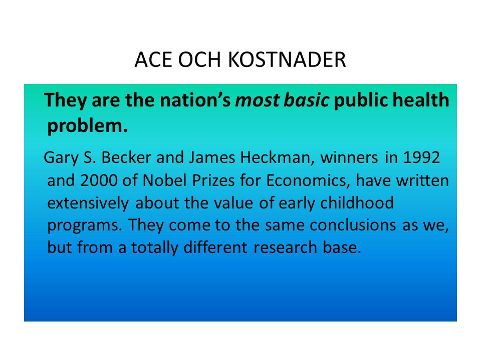 ACE OCH KOSTNADER They are the nation's most basic public health problem. Gary S. Becker and James Heckman, winners in 1992 and 2000 of Nobel Prizes f
