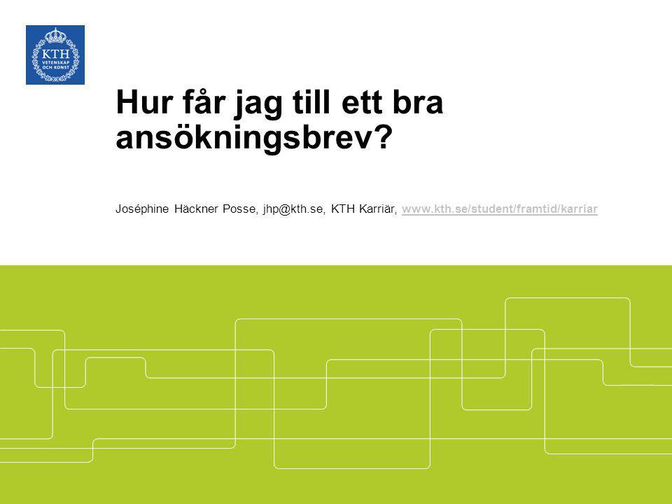 Hur får jag till ett bra ansökningsbrev? Joséphine Häckner Posse, jhp@kth.se, KTH Karriär, www.kth.se/student/framtid/karriarwww.kth.se/student/framti