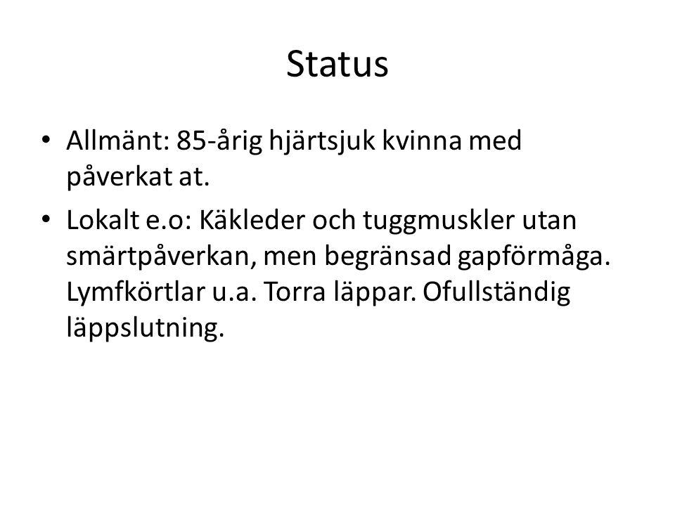 Status Allmänt: 85-årig hjärtsjuk kvinna med påverkat at. Lokalt e.o: Käkleder och tuggmuskler utan smärtpåverkan, men begränsad gapförmåga. Lymfkörtl