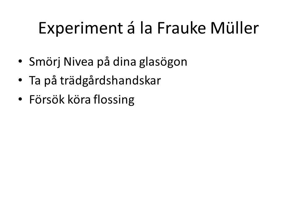 Experiment á la Frauke Müller Smörj Nivea på dina glasögon Ta på trädgårdshandskar Försök köra flossing