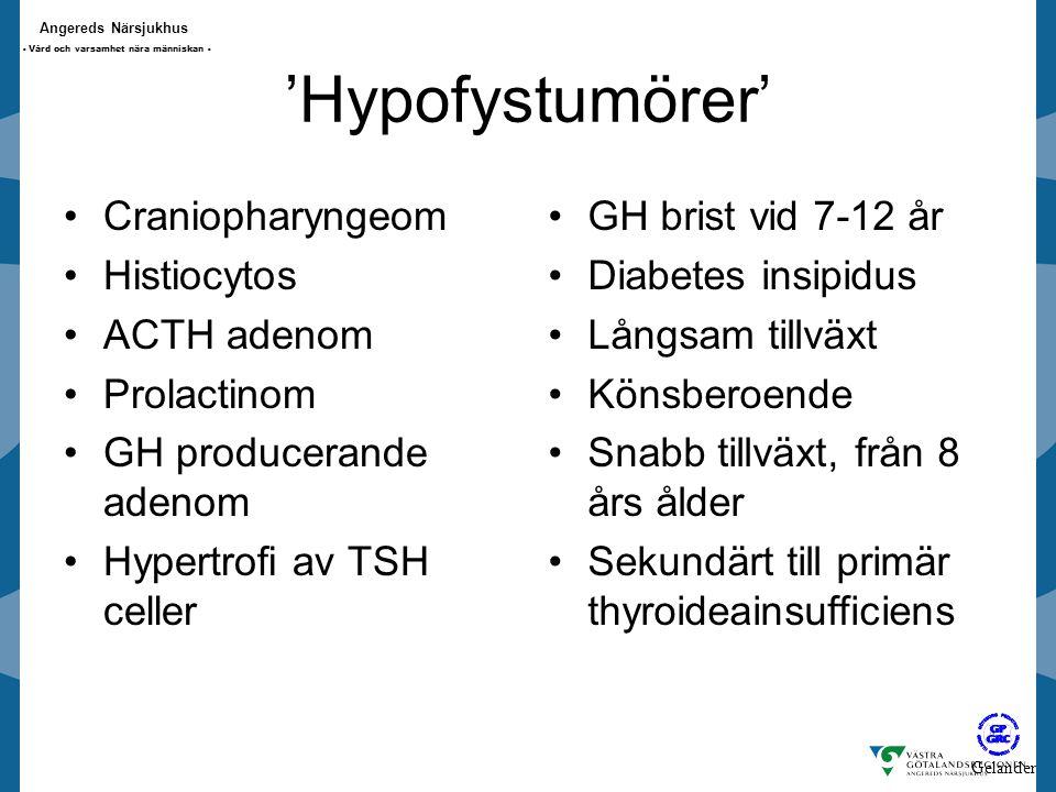 Angereds Närsjukhus - Vård och varsamhet nära människan - 'Hypofystumörer' Craniopharyngeom Histiocytos ACTH adenom Prolactinom GH producerande adenom Hypertrofi av TSH celler GH brist vid 7-12 år Diabetes insipidus Långsam tillväxt Könsberoende Snabb tillväxt, från 8 års ålder Sekundärt till primär thyroideainsufficiens Gelander