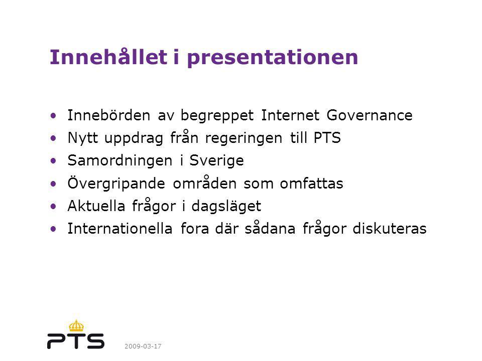 2009-03-17 Innehållet i presentationen Innebörden av begreppet Internet Governance Nytt uppdrag från regeringen till PTS Samordningen i Sverige Övergripande områden som omfattas Aktuella frågor i dagsläget Internationella fora där sådana frågor diskuteras