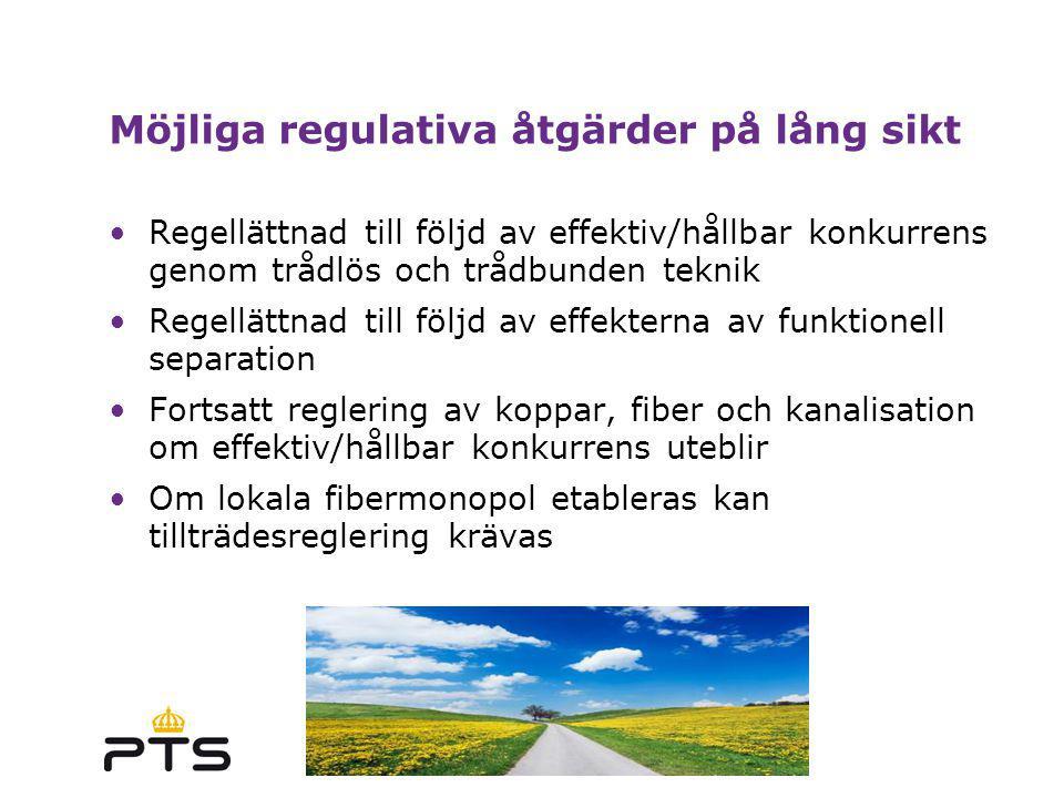 2009-03-17 Möjliga regulativa åtgärder på lång sikt Regellättnad till följd av effektiv/hållbar konkurrens genom trådlös och trådbunden teknik Regellättnad till följd av effekterna av funktionell separation Fortsatt reglering av koppar, fiber och kanalisation om effektiv/hållbar konkurrens uteblir Om lokala fibermonopol etableras kan tillträdesreglering krävas