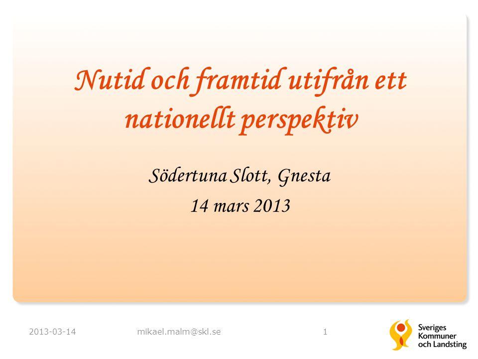 Nutid och framtid utifrån ett nationellt perspektiv 2013-03-14mikael.malm@skl.se1 Södertuna Slott, Gnesta 14 mars 2013