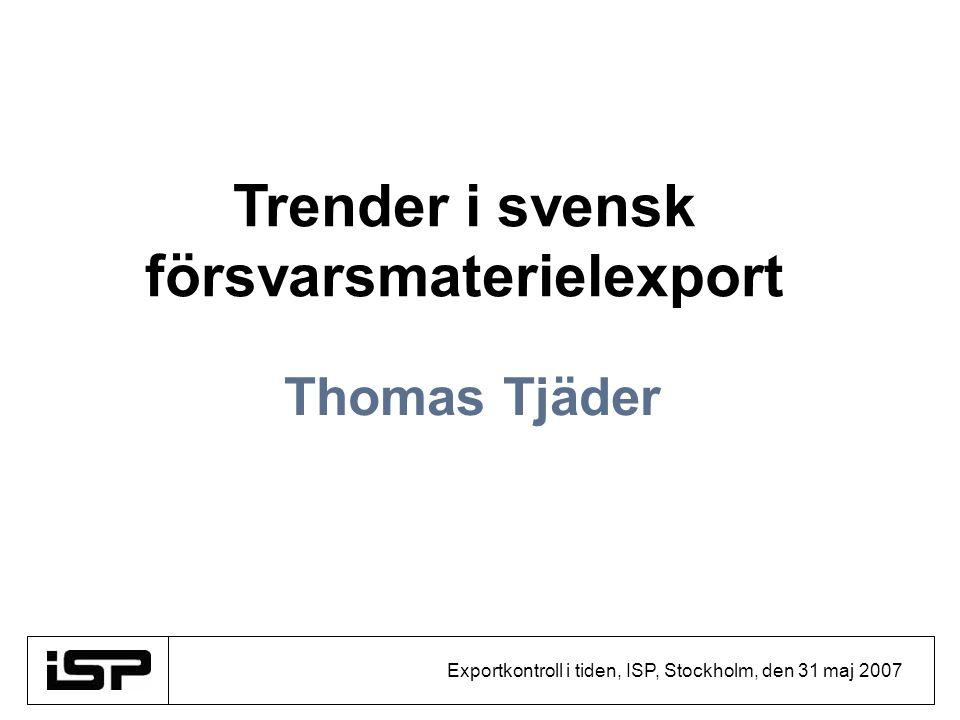 Exportkontroll i tiden, ISP, Stockholm, den 31 maj 2007 Thomas Tjäder Trender i svensk försvarsmaterielexport