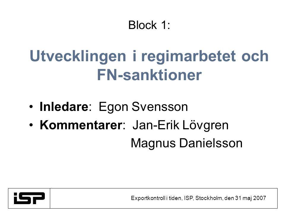 Exportkontroll i tiden, ISP, Stockholm, den 31 maj 2007 Block 1: Utvecklingen i regimarbetet och FN-sanktioner Inledare: Egon Svensson Kommentarer: Ja