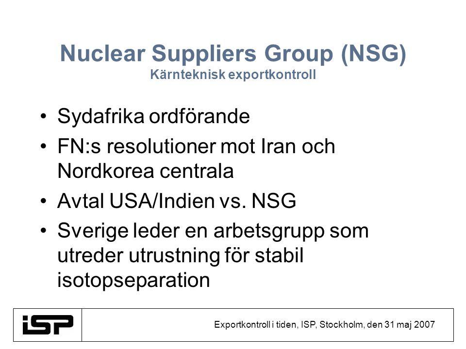 Exportkontroll i tiden, ISP, Stockholm, den 31 maj 2007 Nuclear Suppliers Group (NSG) Kärnteknisk exportkontroll Sydafrika ordförande FN:s resolutione