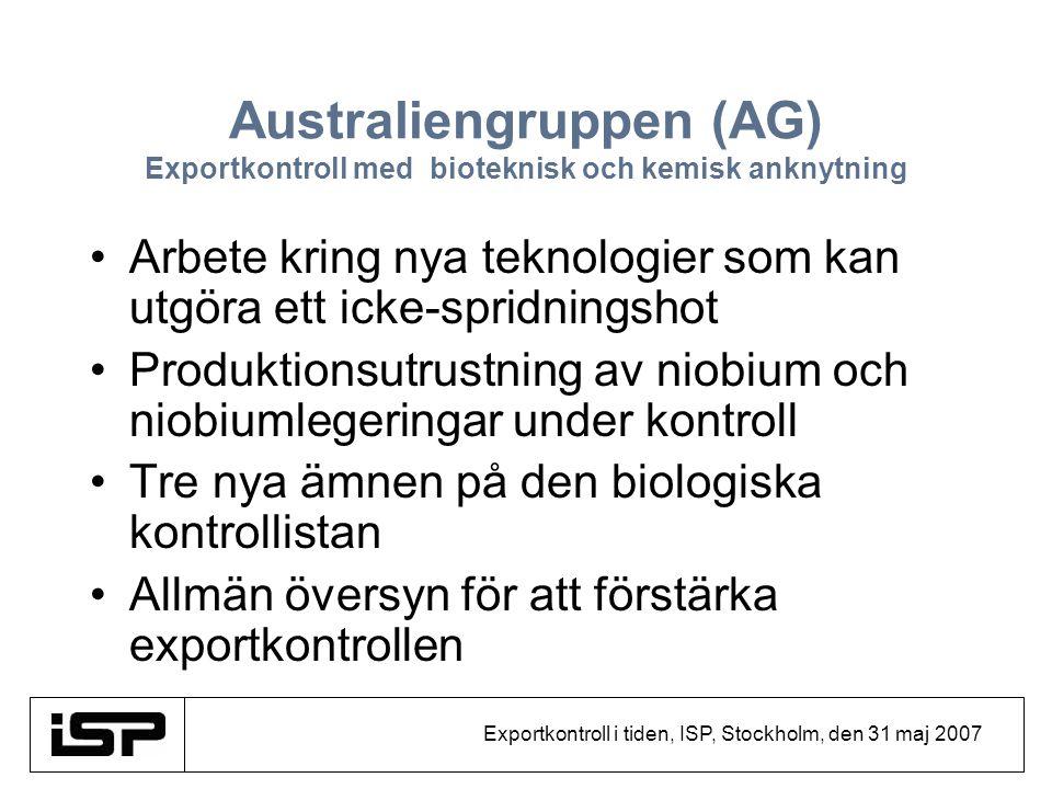 Exportkontroll i tiden, ISP, Stockholm, den 31 maj 2007 Australiengruppen (AG) Exportkontroll med bioteknisk och kemisk anknytning Arbete kring nya te