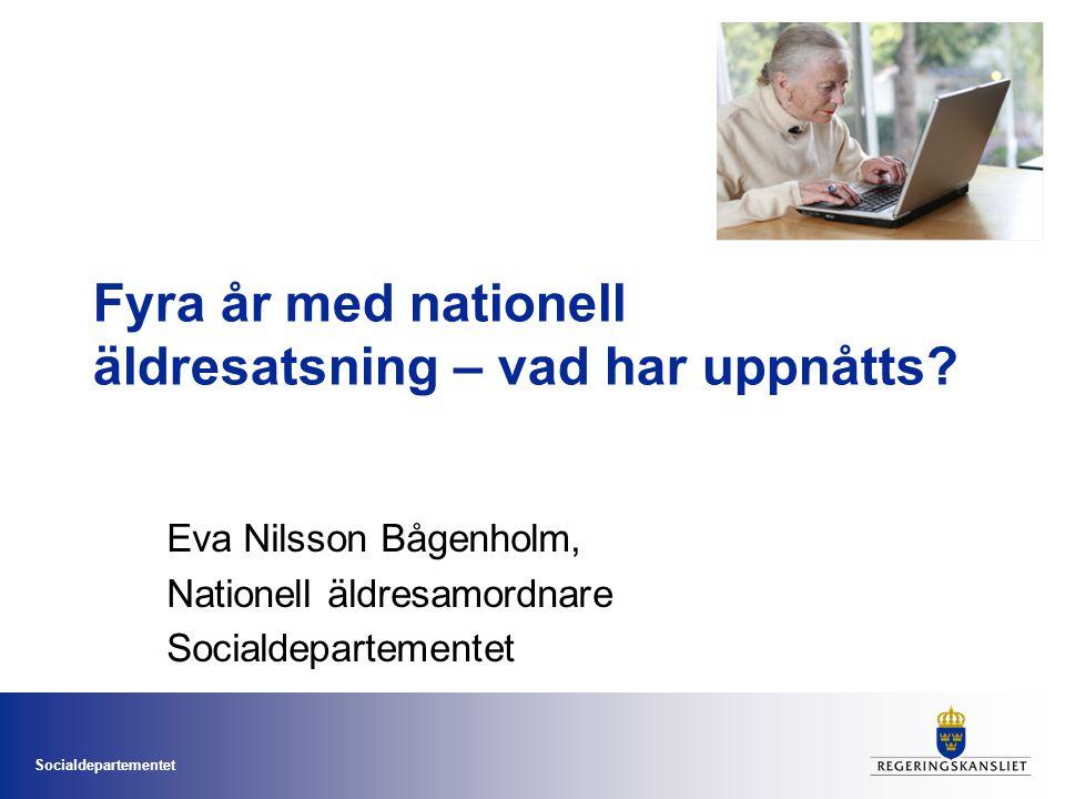 Socialdepartementet Fyra år med nationell äldresatsning – vad har uppnåtts? Eva Nilsson Bågenholm, Nationell äldresamordnare Socialdepartementet