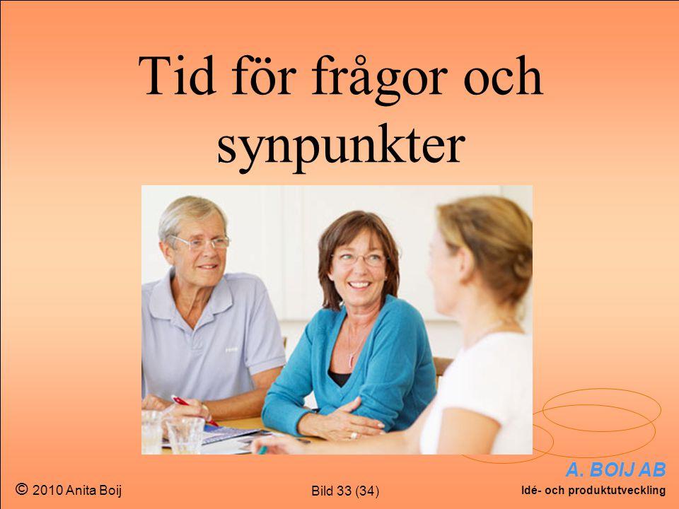 Bild 33 (34) A. BOIJ AB Idé- och produktutveckling © 2010 Anita Boij Tid för frågor och synpunkter