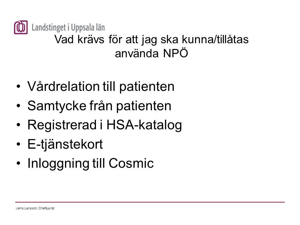 Jens Larsson, Chefsjurist Vad krävs för att jag ska kunna/tillåtas använda NPÖ Vårdrelation till patienten Samtycke från patienten Registrerad i HSA-k