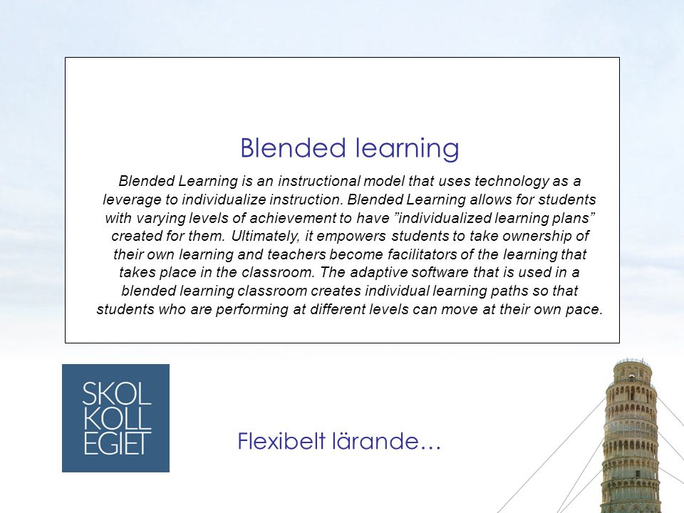 Blended learning Blended Learning is an instructional model that uses technology as a leverage to individualize instruction.