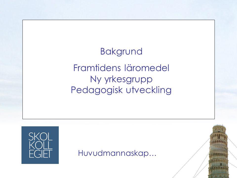 Bakgrund Framtidens läromedel Ny yrkesgrupp Pedagogisk utveckling Huvudmannaskap…