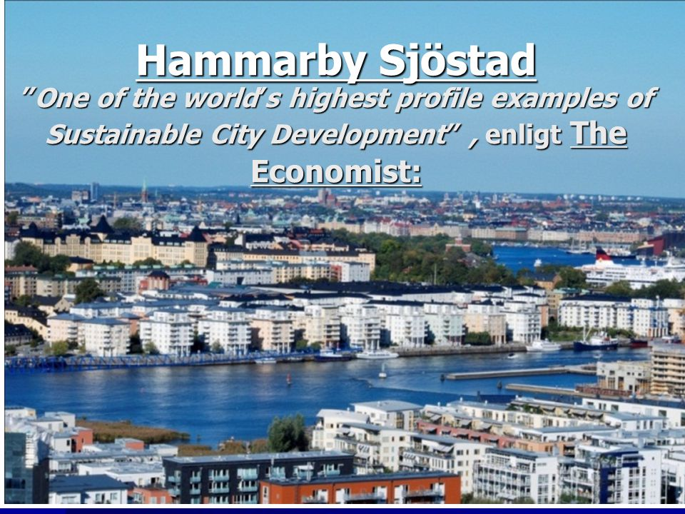 "Hammarby Sjöstad ""One of the world's highest profile examples of Sustainable City Development"", enligt The Economist:"