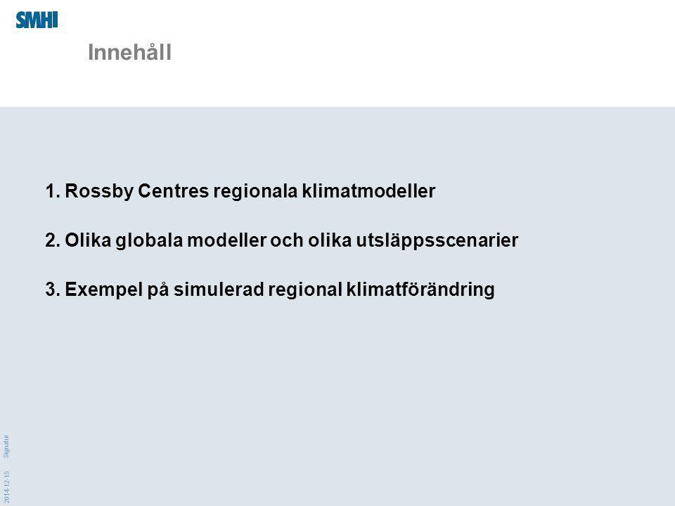 2014-12-15 Signatur Innehåll 1.Rossby Centres regionala klimatmodeller 2.Olika globala modeller och olika utsläppsscenarier 3.Exempel på simulerad regional klimatförändring