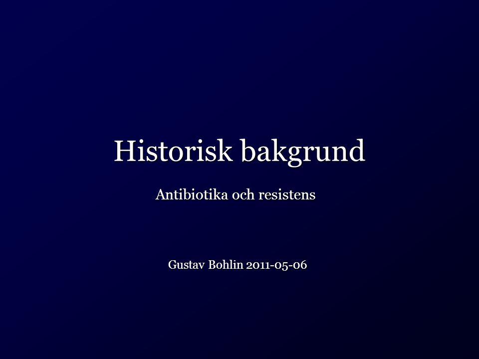Historisk bakgrund Gustav Bohlin 2011-05-06 Antibiotika och resistens