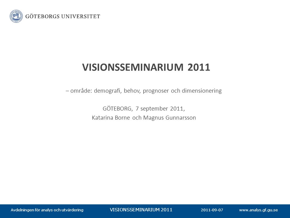 www.analys.gf.gu.se VISIONSSEMINARIUM 2011 2011-09-07Avdelningen för analys och utvärdering – område: demografi, behov, prognoser och dimensionering GÖTEBORG, 7 september 2011, Katarina Borne och Magnus Gunnarsson