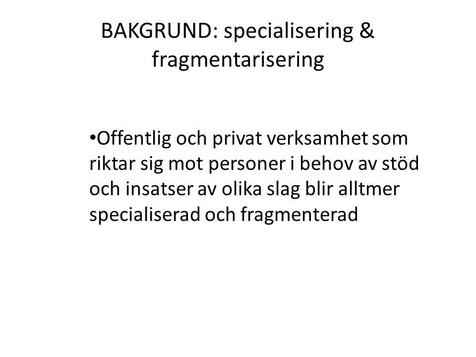 BAKGRUND: specialisering & fragmentarisering Offentlig och privat verksamhet som riktar sig mot personer i behov av stöd och insatser av olika slag blir alltmer specialiserad och fragmenterad