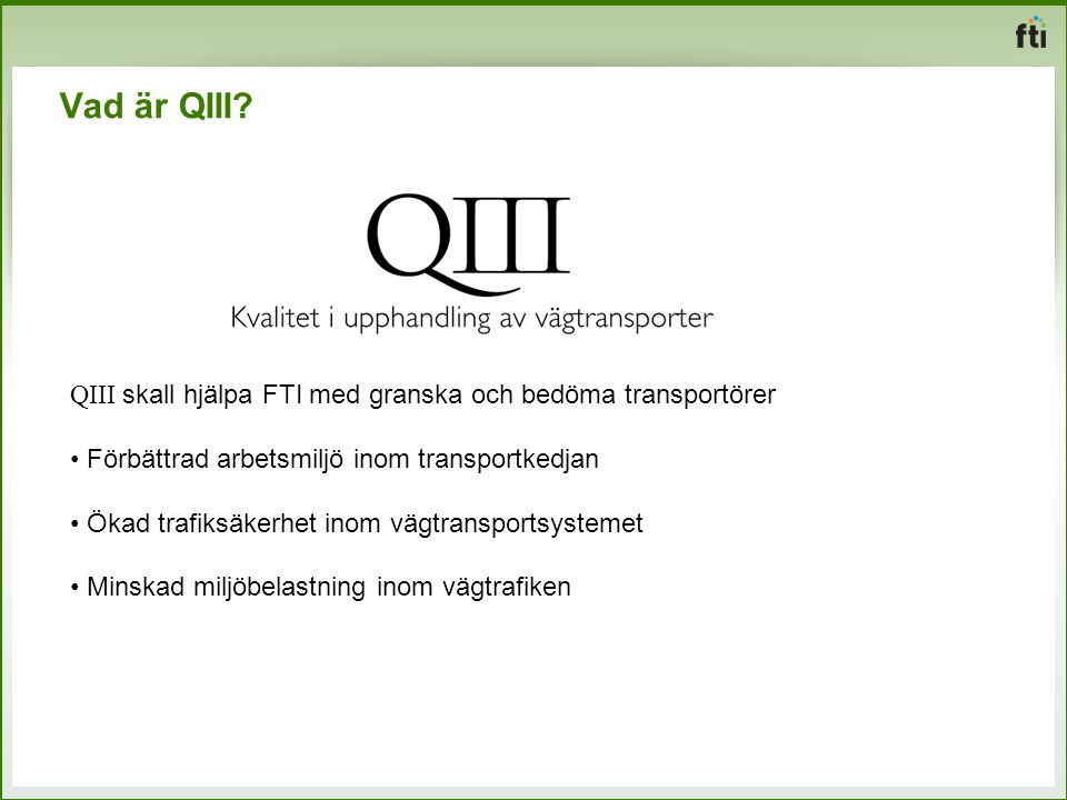 Vad är QIII? QIII skall hjälpa FTI med granska och bedöma transportörer Förbättrad arbetsmiljö inom transportkedjan Ökad trafiksäkerhet inom vägtransp