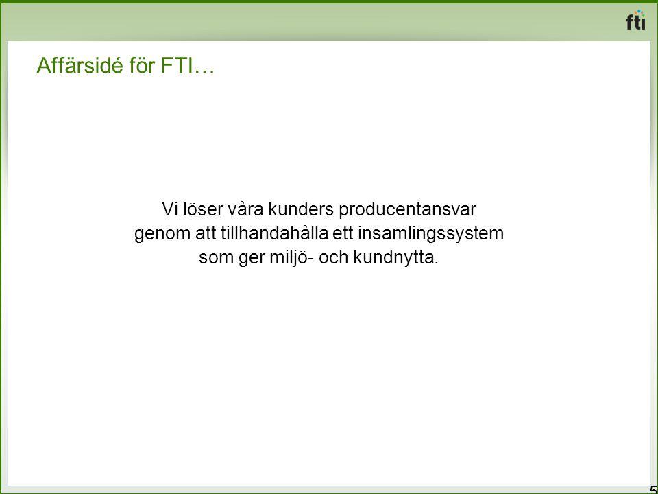 Affärsidé för FTI… 5 Vi löser våra kunders producentansvar genom att tillhandahålla ett insamlingssystem som ger miljö- och kundnytta.