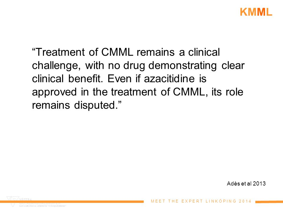 "M E E T T H E E X P E R T L I N K Ö P I N G 2 0 1 4 KMML ""Treatment of CMML remains a clinical challenge, with no drug demonstrating clear clinical be"