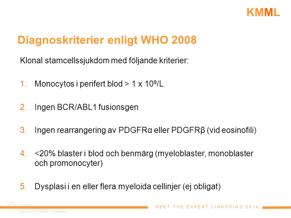 M E E T T H E E X P E R T L I N K Ö P I N G 2 0 1 4 KMML Diagnoskriterier enligt WHO 2008 Klonal stamcellssjukdom med följande kriterier: 1.Monocytos