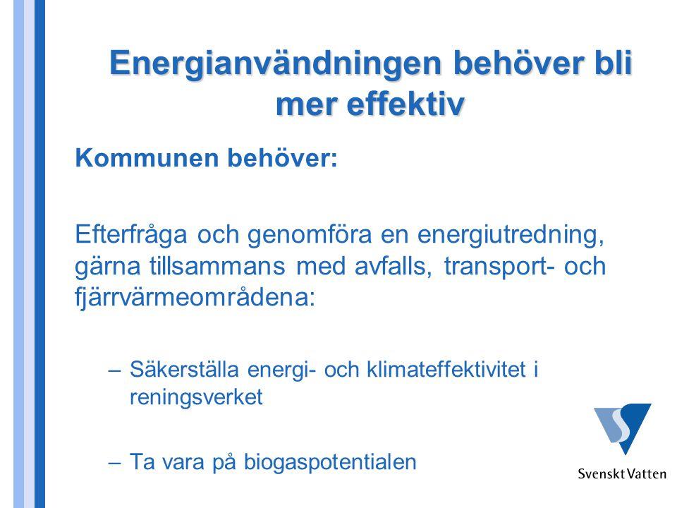 Energianvändningen behöver bli mer effektiv Kommunen behöver: Efterfråga och genomföra en energiutredning, gärna tillsammans med avfalls, transport- och fjärrvärmeområdena: –Säkerställa energi- och klimateffektivitet i reningsverket –Ta vara på biogaspotentialen