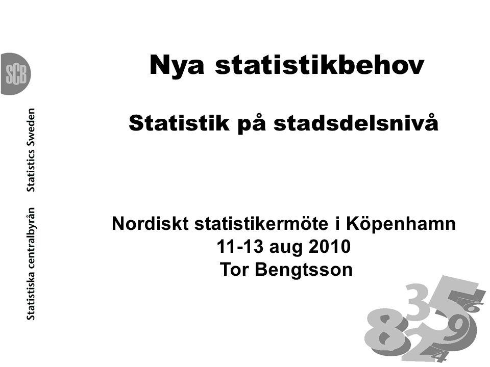 Nya statistikbehov Statistik på stadsdelsnivå Nordiskt statistikermöte i Köpenhamn 11-13 aug 2010 Tor Bengtsson