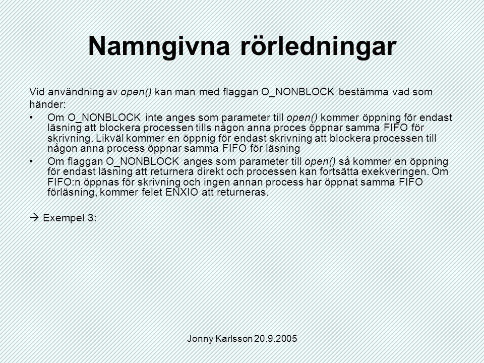 Jonny Karlsson 20.9.2005 Namngivna rörledningar Vid användning av open() kan man med flaggan O_NONBLOCK bestämma vad som händer: Om O_NONBLOCK inte anges som parameter till open() kommer öppning för endast läsning att blockera processen tills någon anna proces öppnar samma FIFO för skrivning.