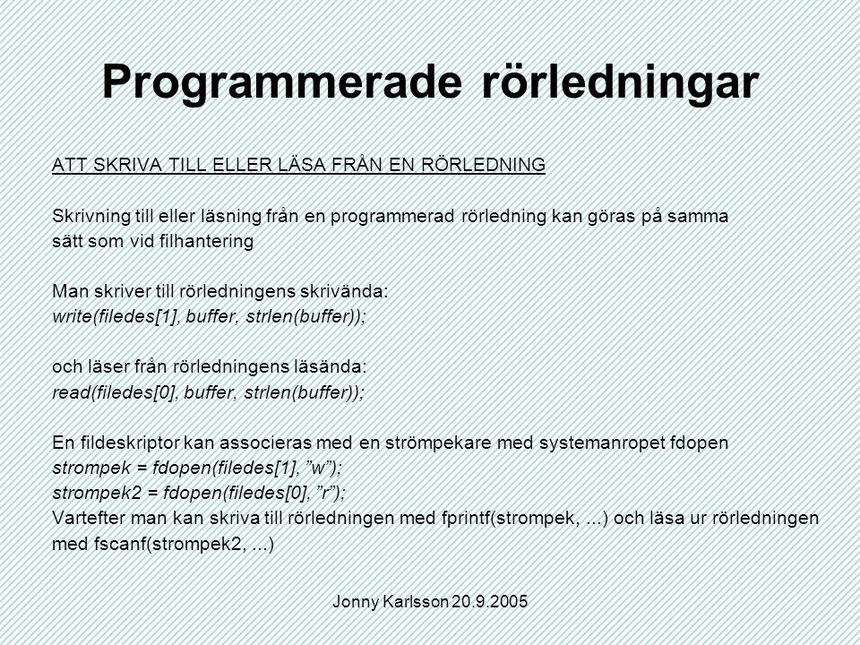 Jonny Karlsson 20.9.2005 Programmerade rörledningar ATT SKRIVA TILL ELLER LÄSA FRÅN EN RÖRLEDNING Skrivning till eller läsning från en programmerad rörledning kan göras på samma sätt som vid filhantering Man skriver till rörledningens skrivända: write(filedes[1], buffer, strlen(buffer)); och läser från rörledningens läsända: read(filedes[0], buffer, strlen(buffer)); En fildeskriptor kan associeras med en strömpekare med systemanropet fdopen strompek = fdopen(filedes[1], w ); strompek2 = fdopen(filedes[0], r ); Vartefter man kan skriva till rörledningen med fprintf(strompek,...) och läsa ur rörledningen med fscanf(strompek2,...)