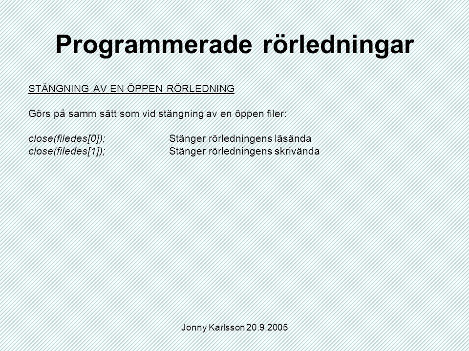 Jonny Karlsson 20.9.2005 Programmerade rörledningar STÄNGNING AV EN ÖPPEN RÖRLEDNING Görs på samm sätt som vid stängning av en öppen filer: close(filedes[0]);Stänger rörledningens läsända close(filedes[1]);Stänger rörledningens skrivända