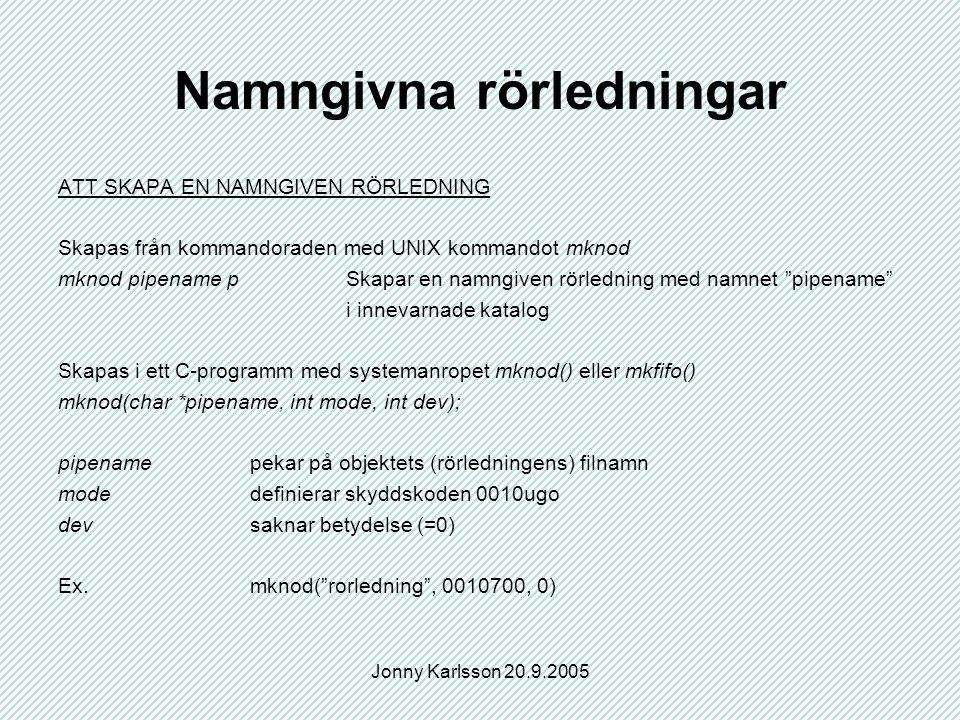 Jonny Karlsson 20.9.2005 Namngivna rörledningar ATT SKAPA EN NAMNGIVEN RÖRLEDNING Skapas från kommandoraden med UNIX kommandot mknod mknod pipename pSkapar en namngiven rörledning med namnet pipename i innevarnade katalog Skapas i ett C-programm med systemanropet mknod() eller mkfifo() mknod(char *pipename, int mode, int dev); pipenamepekar på objektets (rörledningens) filnamn modedefinierar skyddskoden 0010ugo devsaknar betydelse (=0) Ex.