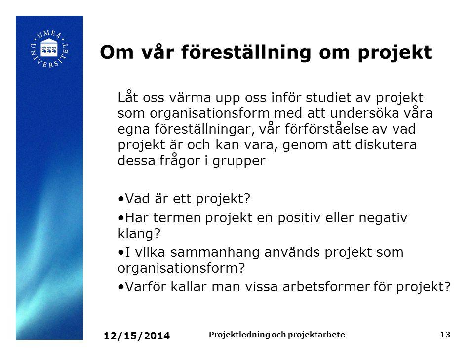 12/15/2014 Projektledning och projektarbete13 Om vår föreställning om projekt Låt oss värma upp oss inför studiet av projekt som organisationsform med