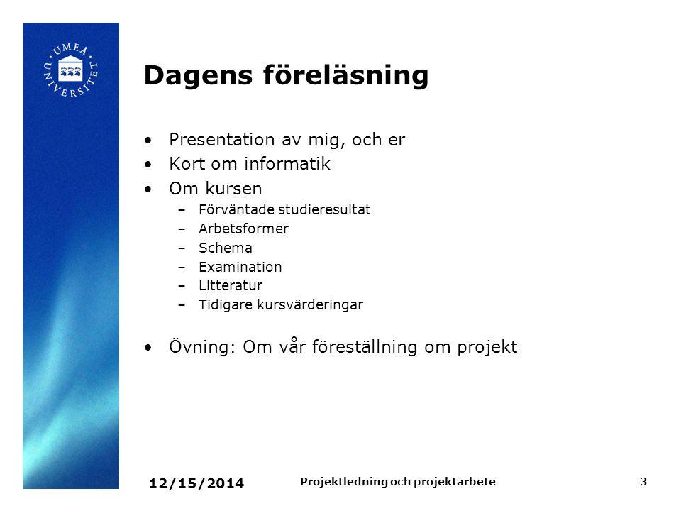 12/15/2014 Projektledning och projektarbete3 Dagens föreläsning Presentation av mig, och er Kort om informatik Om kursen –Förväntade studieresultat –A