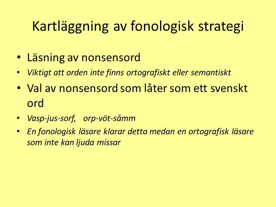 Kartläggning av fonologisk strategi Läsning av nonsensord Viktigt att orden inte finns ortografiskt eller semantiskt Val av nonsensord som låter som ett svenskt ord Vasp-jus-sorf, orp-vöt-såmm En fonologisk läsare klarar detta medan en ortografisk läsare som inte kan ljuda missar