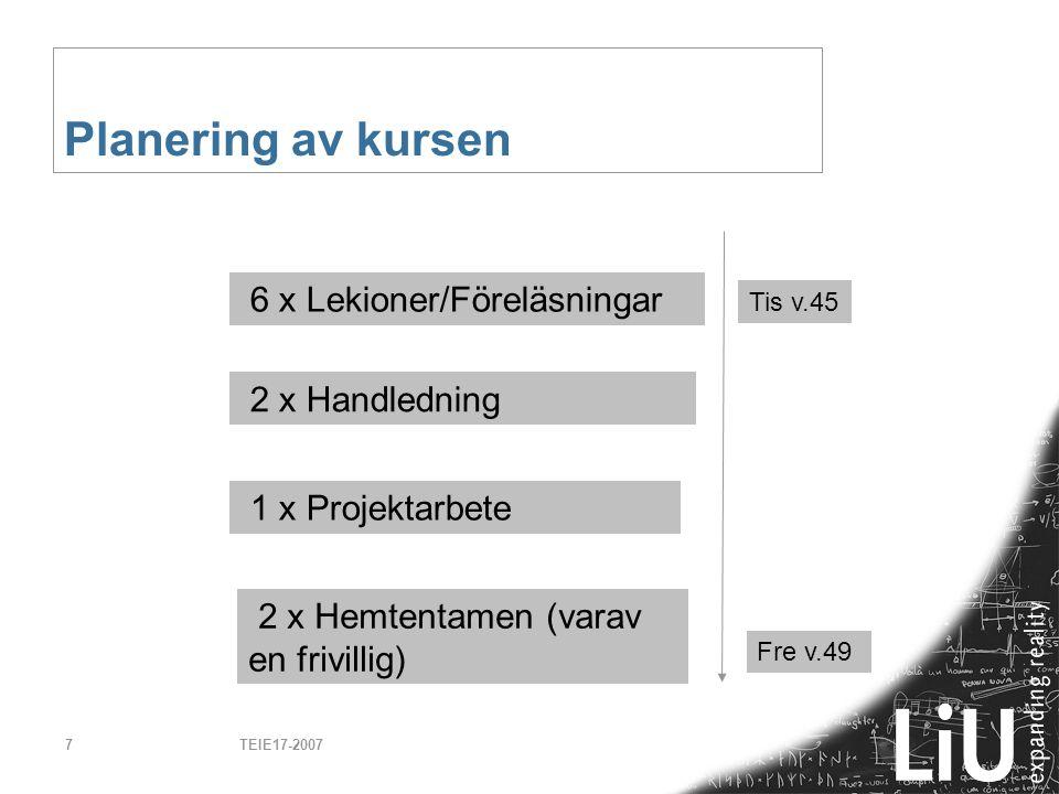 TEIE17-20077 Planering av kursen 6 x Lekioner/Föreläsningar 1 x Projektarbete Tis v.45 Fre v.49 2 x Handledning 2 x Hemtentamen (varav en frivillig)