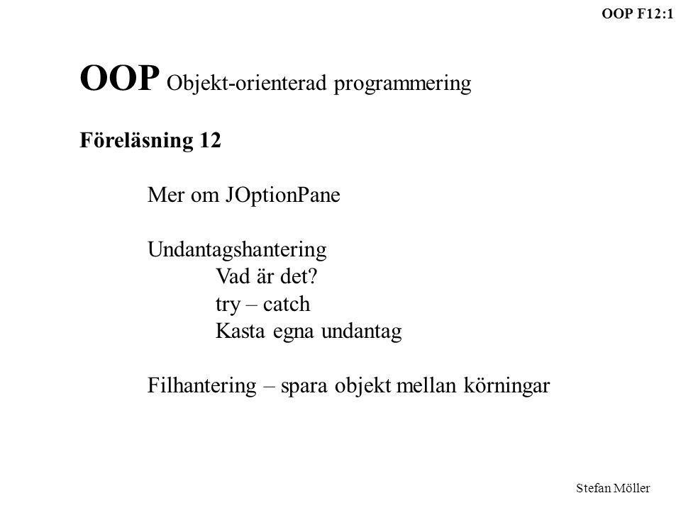 OOP F12:22 Stefan Möller try{ FileOutputStream fil=new FileOutputStream( Myrfil.obj ); ObjectOutputStream out=new ObjectOutputStream(fil); out.writeObject(allaMyror); } catch (IOException e){ System.exit(1); } ArrayList implementerar Serializable, hela kan sparas/laddas: try{ FileInputStream fil=new FileInputStream( Myrfil.obj ); ObjectInputStream in=new ObjectInputStream(fil); allaMyror = (ArrayList )in.readObject(); } catch (FileNotFoundException e){ //Filen fanns ej, vi startar med tom ArrayLista } catch (IOException e){ System.exit(2);} catch (ClassNotFoundException e){ System.exit(3);}