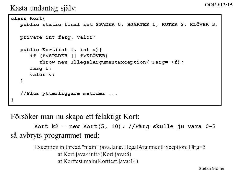 OOP F12:15 Stefan Möller Kasta undantag själv: class Kort{ public static final int SPADER=0, HJÄRTER=1, RUTER=2, KLÖVER=3; private int färg, valör; pu
